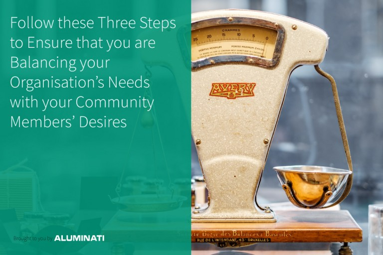 Follow these Three Steps to Ensure that you are Balancing your Organisation's Needs with your Community Members' Desires